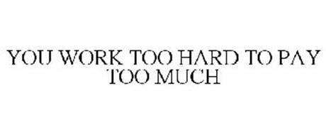 YOU WORK TOO HARD TO PAY TOO MUCH