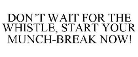 DON'T WAIT FOR THE WHISTLE, START YOUR MUNCH-BREAK NOW!