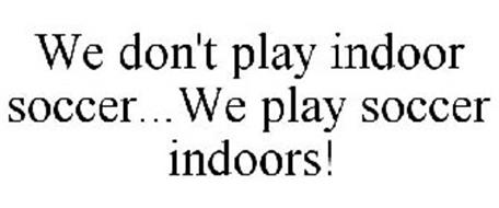 WE DON'T PLAY INDOOR SOCCER...WE PLAY SOCCER INDOORS!