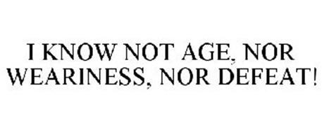 I KNOW NOT AGE, NOR WEARINESS, NOR DEFEAT!