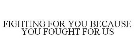FIGHTING FOR YOU BECAUSE YOU FOUGHT FOR US.