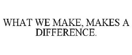 WHAT WE MAKE, MAKES A DIFFERENCE.