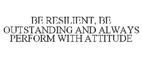 BE RESILIENT, BE OUTSTANDING AND ALWAYS PERFORM WITH ATTITUDE