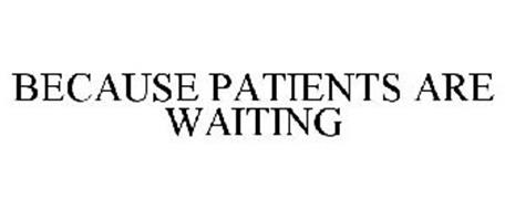 BECAUSE PATIENTS ARE WAITING