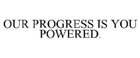 OUR PROGRESS IS YOU POWERED.