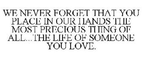 WE NEVER FORGET THAT YOU PLACE IN OUR HANDS THE MOST PRECIOUS THING OF ALL...THE LIFE OF SOMEONE YOU LOVE.