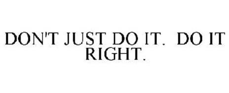 DON'T JUST DO IT. DO IT RIGHT.