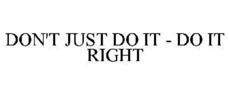 DON'T JUST DO IT - DO IT RIGHT