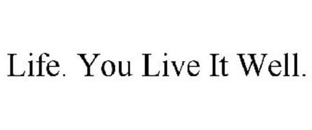 LIFE. YOU LIVE IT WELL.