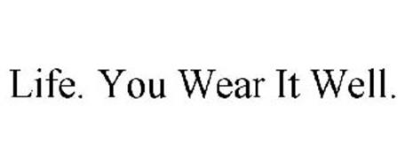 LIFE. YOU WEAR IT WELL.