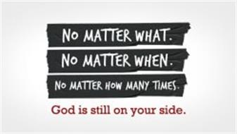 NO MATTER WHAT. NO MATTER WHEN. NO MATTER HOW MANY TIMES. GOD IS STILL ON YOUR SIDE.