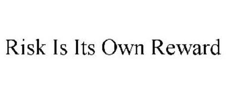 RISK IS ITS OWN REWARD