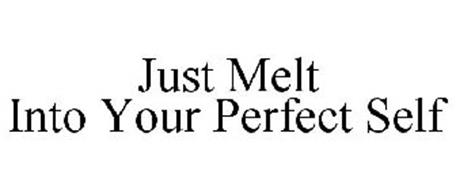 JUST MELT INTO YOUR PERFECT SELF