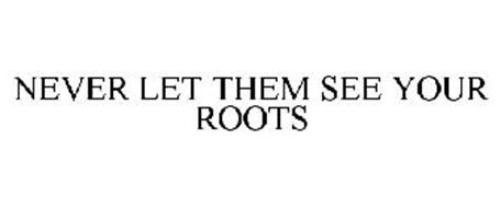 NEVER LET THEM SEE YOUR ROOTS