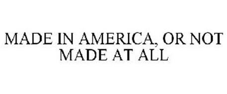 MADE IN AMERICA, OR NOT MADE AT ALL