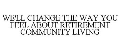 WE'LL CHANGE THE WAY YOU FEEL ABOUT RETIREMENT COMMUNITY LIVING