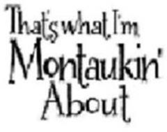THAT'S WHAT I'M MONTAUKIN' ABOUT