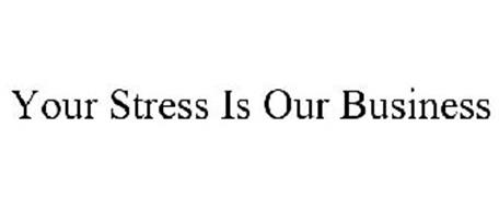 YOUR STRESS IS OUR BUSINESS