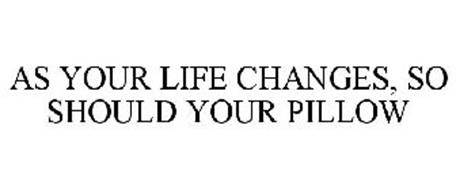 AS YOUR LIFE CHANGES, SO SHOULD YOUR PILLOW