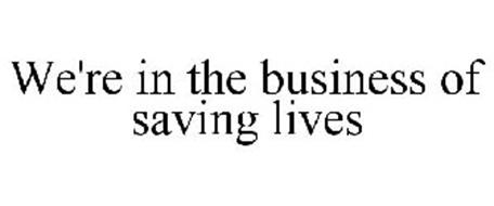 WE'RE IN THE BUSINESS OF SAVING LIVES