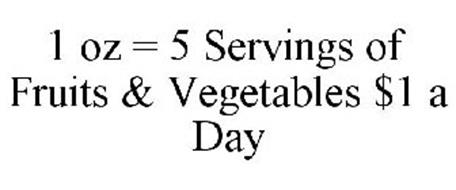 1 OZ = 5 SERVINGS OF FRUITS & VEGETABLES $1 A DAY