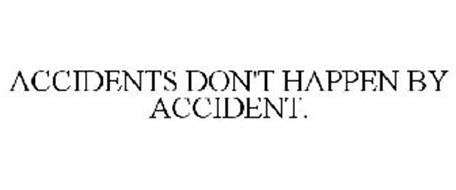 ACCIDENTS DON'T HAPPEN BY ACCIDENT.