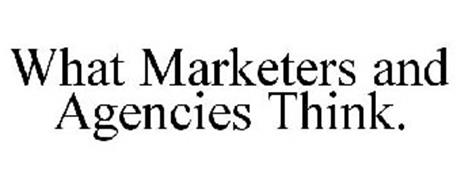 WHAT MARKETERS AND AGENCIES THINK.