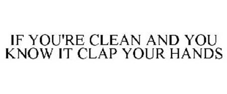 IF YOU'RE CLEAN AND YOU KNOW IT CLAP YOUR HANDS
