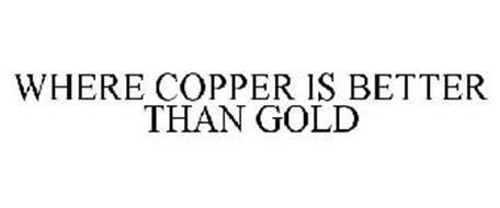 WHERE COPPER IS BETTER THAN GOLD