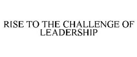 RISE TO THE CHALLENGE OF LEADERSHIP