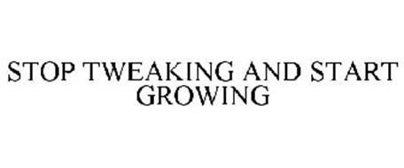STOP TWEAKING AND START GROWING