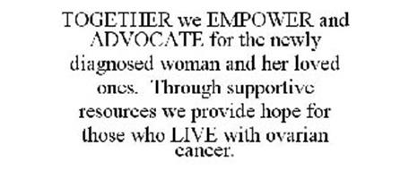 TOGETHER WE EMPOWER AND ADVOCATE FOR THE NEWLY DIAGNOSED WOMAN AND HER LOVED ONES. THROUGH SUPPORTIVE RESOURCES WE PROVIDE HOPE FOR THOSE WHO LIVE WITH OVARIAN CANCER.