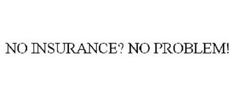 NO INSURANCE? NO PROBLEM!