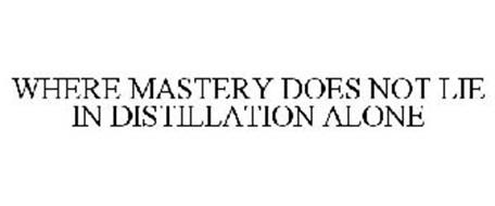 WHERE MASTERY DOES NOT LIE IN DISTILLATION ALONE