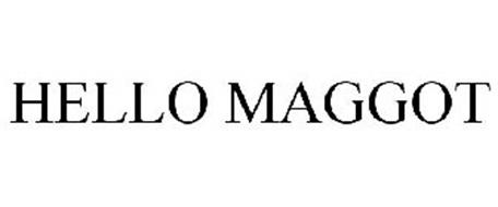 HELLO MAGGOT