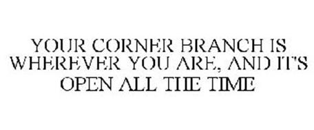 YOUR CORNER BRANCH IS WHEREVER YOU ARE, AND IT'S OPEN ALL THE TIME