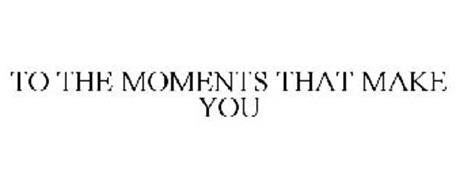 TO THE MOMENTS THAT MAKE YOU