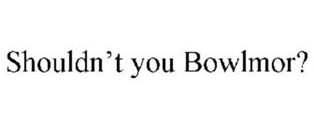SHOULDN'T YOU BOWLMOR?