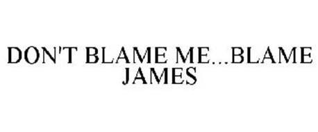 DON'T BLAME ME...BLAME JAMES