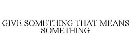 GIVE SOMETHING THAT MEANS SOMETHING