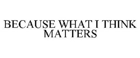 BECAUSE WHAT I THINK MATTERS