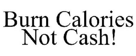 BURN CALORIES NOT CASH!
