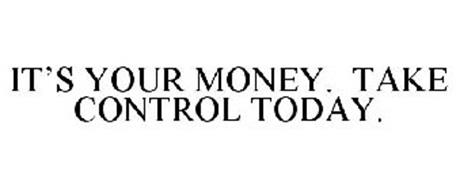 IT'S YOUR MONEY. TAKE CONTROL TODAY.