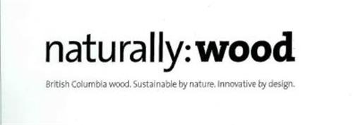 NATURALLY:WOOD BRITISH COLOMBIA WOOD. SUSTAINABLE BY NATURE. INNOVATIVE BY DESIGN.