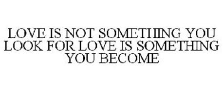 LOVE IS NOT SOMETHING YOU LOOK FOR LOVE IS SOMETHING YOU BECOME