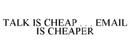 TALK IS CHEAP . . . EMAIL IS CHEAPER