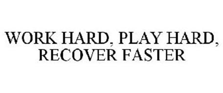 WORK HARD, PLAY HARD, RECOVER FASTER