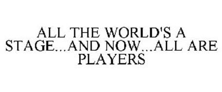 ALL THE WORLD'S A STAGE...AND NOW...ALL ARE PLAYERS