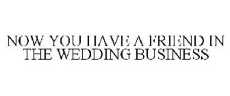 NOW YOU HAVE A FRIEND IN THE WEDDING BUSINESS
