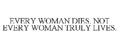 EVERY WOMAN DIES, NOT EVERY WOMAN TRULY LIVES